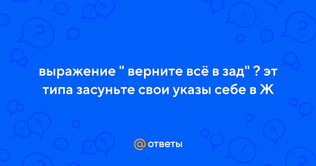 """Ответы Mail.ru: выражение """" верните всё в зад"""" ? эт типа засуньте свои  указы себе в Ж"""